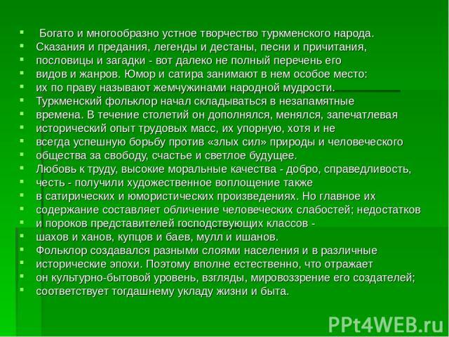 Богато и многообразно устное творчество туркменского народа. Сказания и предания, легенды и дестаны, песни и причитания, пословицы и загадки - вот далеко не полный перечень его видов и жанров. Юмор и сатира занимают в нем особое место: их по праву н…