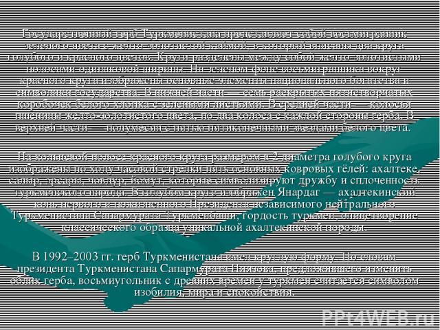 Государственный герб Туркменистана представляет собой восьмигранник зеленого цвета с желто-золотистой каймой, в который вписаны два круга голубого и красного цветов. Круги разделены между собой желто-золотистыми полосами одинаковой ширины. На зелено…