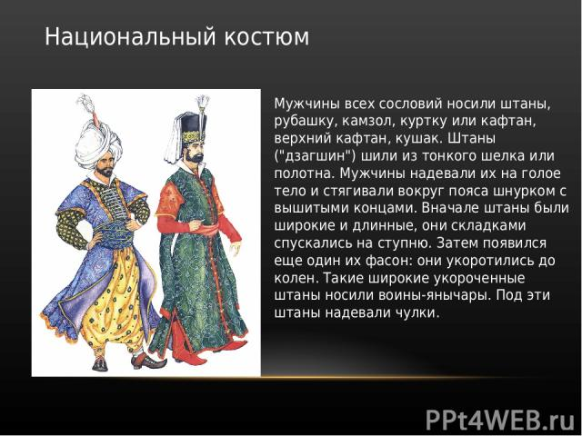 Национальный костюм Мужчины всех сословий носили штаны, рубашку, камзол, куртку или кафтан, верхний кафтан, кушак. Штаны (
