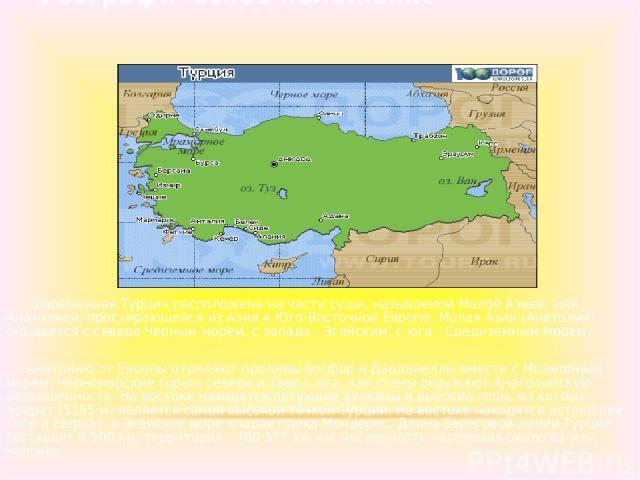 Географическое положение Современная Турция расположена на части суши, называемой Малой Азией, или Анатолией, простирающейся из Азии к Юго-Восточной Европе. Малая Азия (Анатолия) омывается с севера Черным морем, с запада - Эгейским, с юга - Средизем…