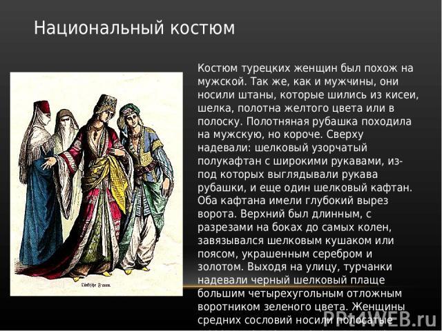Национальный костюм Костюм турецких женщин был похож на мужской. Так же, как и мужчины, они носили штаны, которые шились из кисеи, шелка, полотна желтого цвета или в полоску. Полотняная рубашка походила на мужскую, но короче. Сверху надевали: шелков…