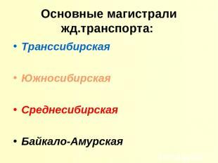 Основные магистрали жд.транспорта: Транссибирская Южносибирская Среднесибирская