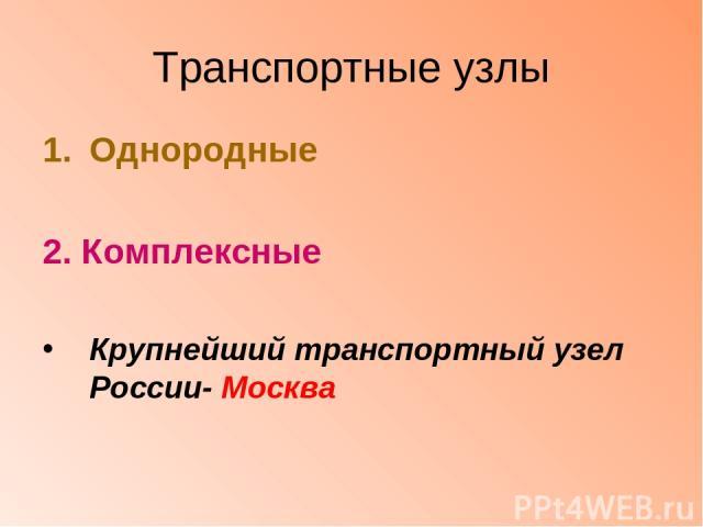Транспортные узлы Однородные 2. Комплексные Крупнейший транспортный узел России- Москва