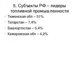 5. Субъекты РФ – лидеры топливной промышленности Тюменская обл – 51% Татарстан –