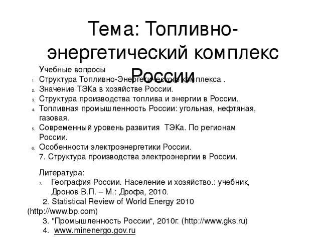 Тема: Топливно-энергетический комплекс России Учебные вопросы Структура Топливно-Энергетического комплекса . Значение ТЭКа в хозяйстве России. Структура производства топлива и энергии в России. Топливная промышленность России: угольная, нефтяная, га…