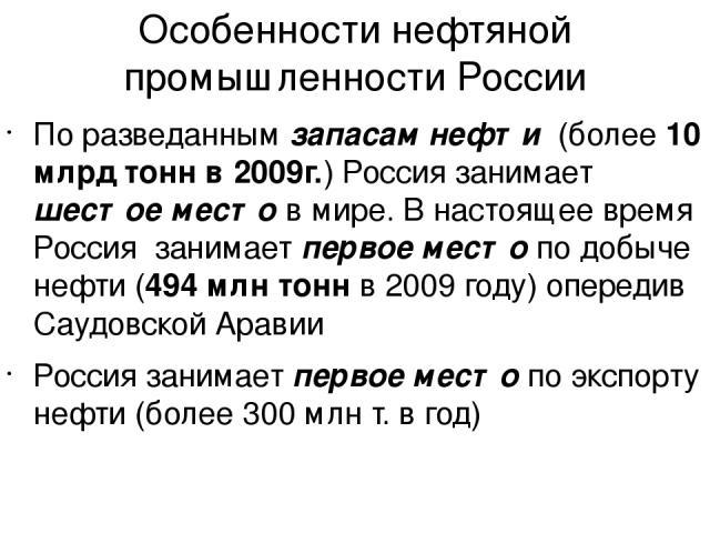 Особенности нефтяной промышленности России По разведанным запасам нефти (более 10 млрд тонн в 2009г.) Россия занимает шестое место в мире. В настоящее время Россия занимает первое место по добыче нефти (494 млн тонн в 2009 году) опередив Саудовской …