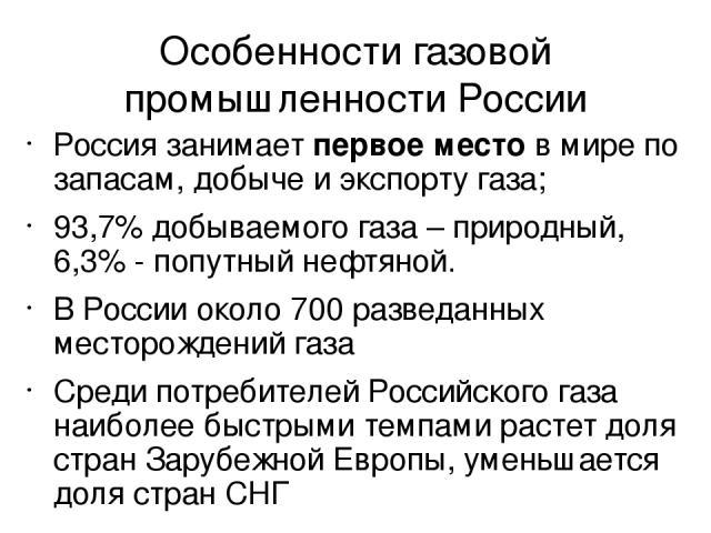 Особенности газовой промышленности России Россия занимает первое место в мире по запасам, добыче и экспорту газа; 93,7% добываемого газа – природный, 6,3% - попутный нефтяной. В России около 700 разведанных месторождений газа Среди потребителей Росс…