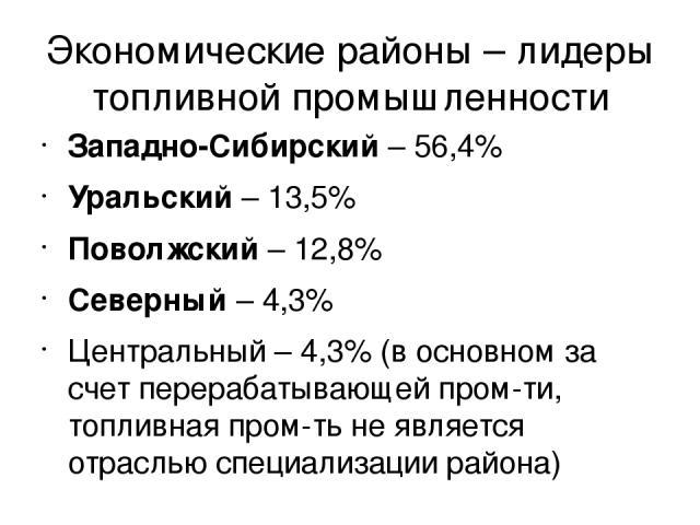 Экономические районы – лидеры топливной промышленности Западно-Сибирский – 56,4% Уральский – 13,5% Поволжский – 12,8% Северный – 4,3% Центральный – 4,3% (в основном за счет перерабатывающей пром-ти, топливная пром-ть не является отраслью специализац…