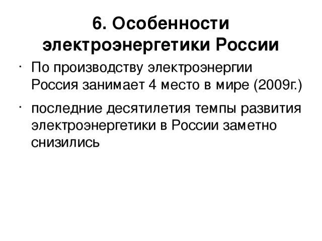 6. Особенности электроэнергетики России По производству электроэнергии Россия занимает 4 место в мире (2009г.) последние десятилетия темпы развития электроэнергетики в России заметно снизились