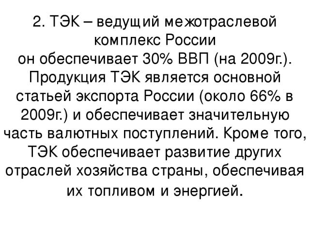 2. ТЭК – ведущий межотраслевой комплекс России он обеспечивает 30% ВВП (на 2009г.). Продукция ТЭК является основной статьей экспорта России (около 66% в 2009г.) и обеспечивает значительную часть валютных поступлений. Кроме того, ТЭК обеспечивает раз…