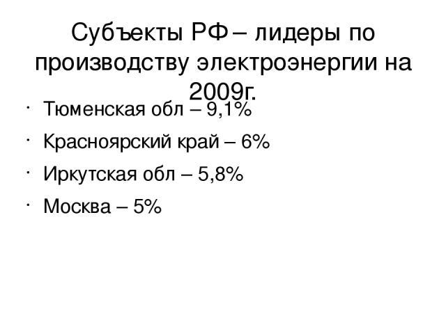 Субъекты РФ – лидеры по производству электроэнергии на 2009г. Тюменская обл – 9,1% Красноярский край – 6% Иркутская обл – 5,8% Москва – 5%