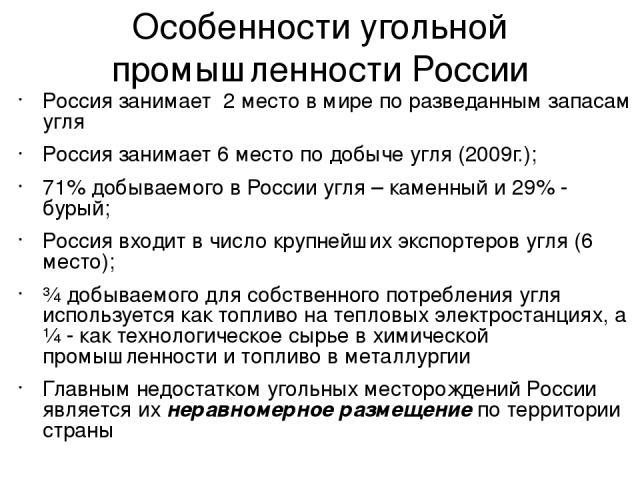 Особенности угольной промышленности России Россия занимает 2 место в мире по разведанным запасам угля Россия занимает 6 место по добыче угля (2009г.); 71% добываемого в России угля – каменный и 29% - бурый; Россия входит в число крупнейших экспортер…