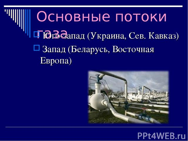 Основные потоки газа Юго-запад (Украина, Сев. Кавказ) Запад (Беларусь, Восточная Европа)