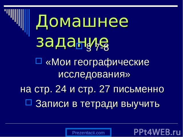 Домашнее задание § 7-8 «Мои географические исследования» на стр. 24 и стр. 27 письменно Записи в тетради выучить Prezentacii.com