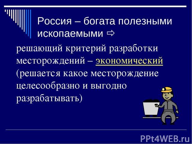 Россия – богата полезными ископаемыми решающий критерий разработки месторождений – экономический (решается какое месторождение целесообразно и выгодно разрабатывать)