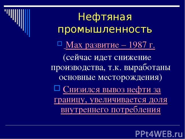 Нефтяная промышленность Max развитие – 1987 г. (сейчас идет снижение производства, т.к. выработаны основные месторождения) Снизился вывоз нефти за границу, увеличивается доля внутреннего потребления
