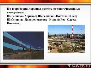 По территории Украины пролегают многочисленные газопроводы: Шебелинка- Харьков;