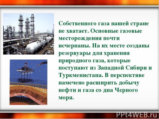 Собственного газа нашей стране не хватает. Основные газовые месторождения почти исчерпаны. На их месте созданы резервуары для хранения природного газа, которые поступают из Западной Сибири и Туркменистана. В перспективе намечено расширить добычу неф…