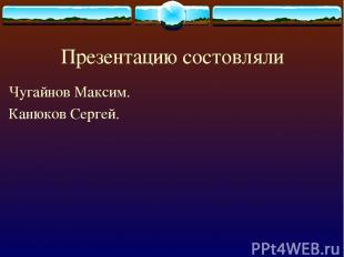 Презентацию состовляли Чугайнов Максим. Канюков Сергей.