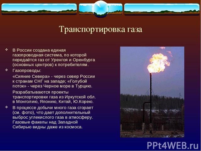 Транспортировка газа В России создана единая газопроводная система, по которой передаётся газ от Уренгоя и Оренбурга (основных центров) к потребителям. Газопроводы: «Сияние Севера» - через север России к странам СНГ на западе; «Голубой поток» - чере…