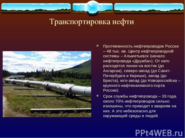 Транспортировка нефти Протяженность нефтепроводов России – 48 тыс. км. Центр нефтепроводной системы – Альметьевск (начало нефтепровода «Дружба»). От него расходятся линии на восток (до Ангарска), северо-запад (до Санкт-Петербурга и Кириши), запад (д…
