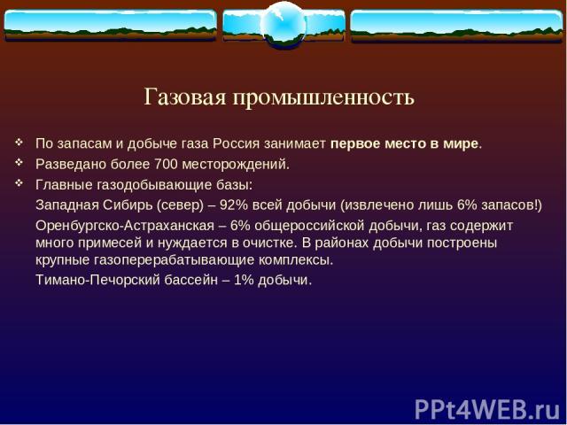 Газовая промышленность По запасам и добыче газа Россия занимает первое место в мире. Разведано более 700 месторождений. Главные газодобывающие базы: Западная Сибирь (север) – 92% всей добычи (извлечено лишь 6% запасов!) Оренбургско-Астраханская – 6%…