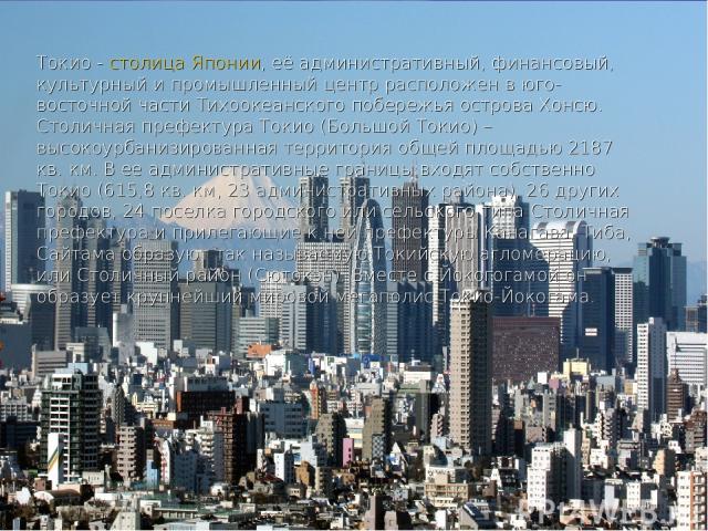 Токио - столица Японии, её административный, финансовый, культурный и промышленный центр расположен в юго-восточной части Тихоокеанского побережья острова Хонсю. Столичная префектура Токио (Большой Токио) – высокоурбанизированная территория общей пл…
