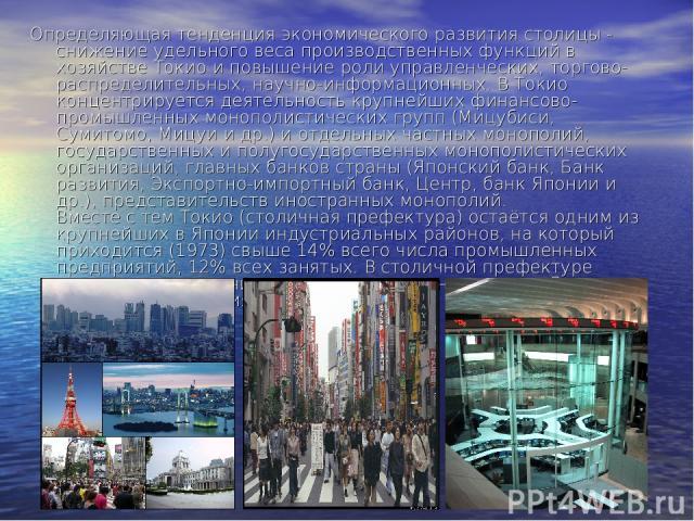 Определяющая тенденция экономического развития столицы - снижение удельного веса производственных функций в хозяйстве Токио и повышение роли управленческих, торгово-распределительных, научно-информационных. В Токио концентрируется деятельность крупн…