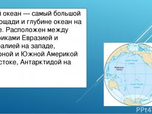 Тихий океан — самый большой по площади и глубине океан на Земле. Расположен межд
