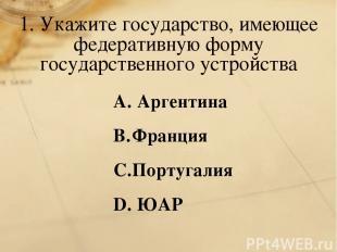 1. Укажите государство, имеющее федеративную форму государственного устройства А