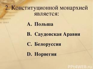 2. Конституционной монархией является: Польша Саудовская Аравия Белоруссия Норве