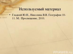 Используемый материал Гладкий Ю.Н., Николина В.В. География 10-11. М.: Просвещен