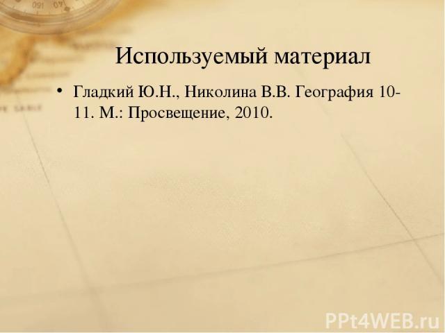 Используемый материал Гладкий Ю.Н., Николина В.В. География 10-11. М.: Просвещение, 2010.