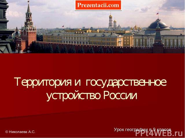 Территория и государственное устройство России Урок географии в 9 классе © Николаева А.С. Prezentacii.com