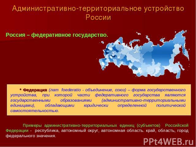 Административно-территориальное устройство России Россия – федеративное государство. * Федерация (лат. foederatio - объединение, союз) – форма государственного устройства, при которой части федеративного государства являются государственными образов…