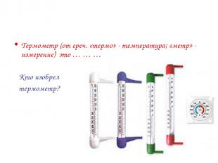 Термометр (от греч. «термо» - температура; «метр» - измерение) это … … … Кто изо
