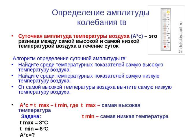 Определение амплитуды колебания tв Суточная амплитуда температуры воздуха (А°с) – это разница между самой высокой и самой низкой температурой воздуха в течение суток. Алгоритм определения суточной амплитуды tв: Найдите среди температурных показателе…