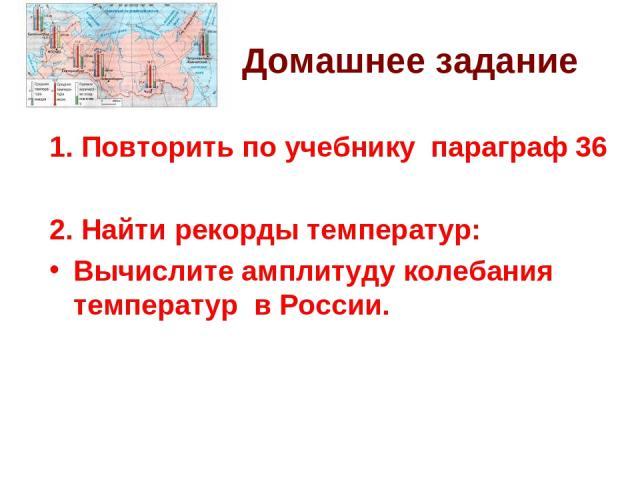 Домашнее задание 1. Повторить по учебнику параграф 36 2. Найти рекорды температур: Вычислите амплитуду колебания температур в России.