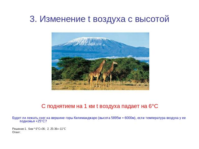 3. Изменение t воздуха с высотой С поднятием на 1 км t воздуха падает на 6°С Будет ли лежать снег на вершине горы Килиманджаро (высота 5895м = 6000м), если температура воздуха у ее подножья +25°С? Решение:1. 6км * 6°С=36; 2. 25-36=-11°С Ответ: