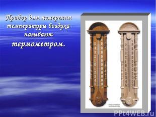Прибор для измерения температуры воздуха называют термометром.