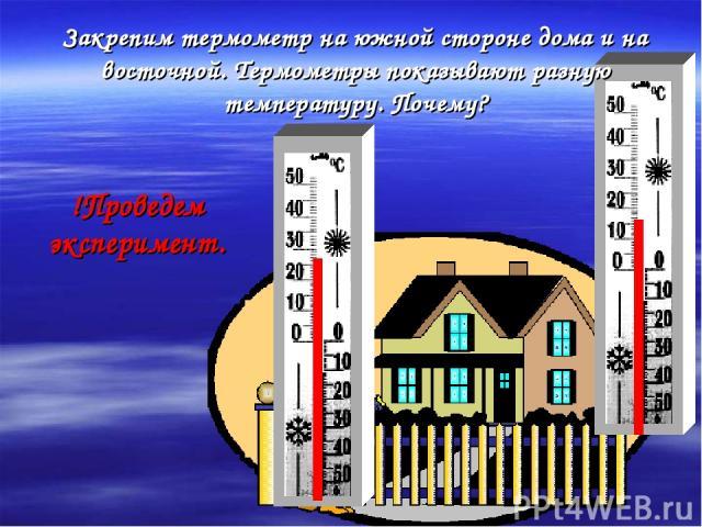 Закрепим термометр на южной стороне дома и на восточной. Термометры показывают разную температуру. Почему? !Проведем эксперимент.