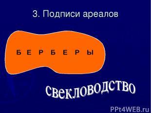 3. Подписи ареалов Б Е Р Б Е Р Ы