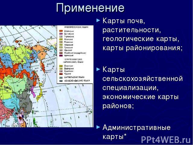 Применение Карты почв, растительности, геологические карты, карты районирования; Карты сельскохозяйственной специализации, экономические карты районов; Административные карты*