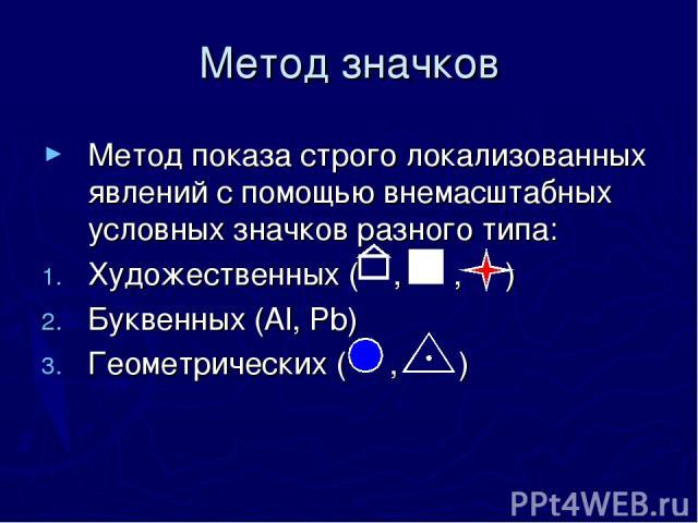 Метод значков Метод показа строго локализованных явлений с помощью внемасштабных условных значков разного типа: Художественных ( , , ) Буквенных (Аl, Pb) Геометрических ( , )