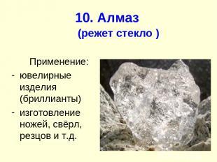 10. Алмаз (режет стекло ) Применение: ювелирные изделия (бриллианты) изготовлени