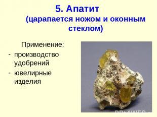 5. Апатит (царапается ножом и оконным стеклом) Применение: производство удобрени