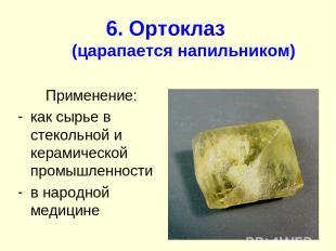 6. Ортоклаз (царапается напильником) Применение: как сырье в стекольной и керами
