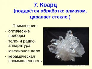 7. Кварц (поддаётся обработке алмазом, царапает стекло ) Применение: оптические