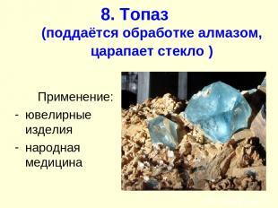 8. Топаз (поддаётся обработке алмазом, царапает стекло ) Применение: ювелирные и