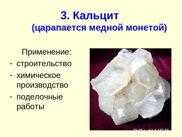 3. Кальцит (царапается медной монетой) Применение: строительство химическое производство поделочные работы